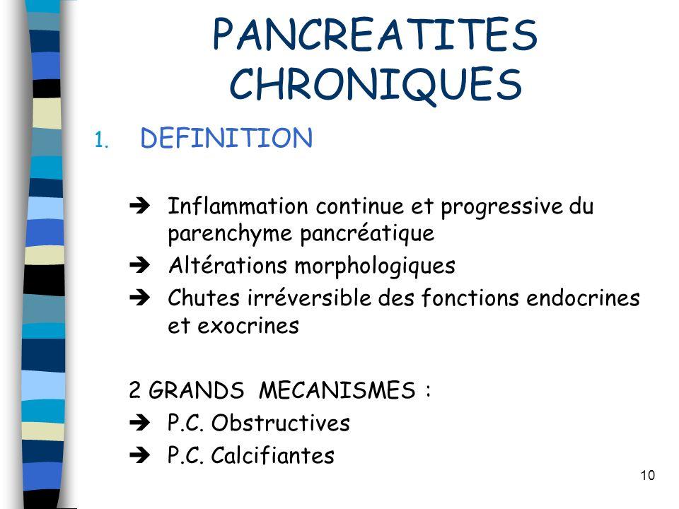 10 PANCREATITES CHRONIQUES 1. DEFINITION Inflammation continue et progressive du parenchyme pancréatique Altérations morphologiques Chutes irréversibl
