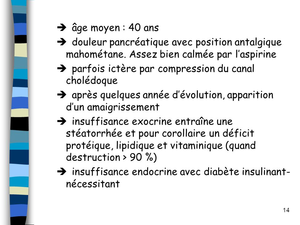 14 âge moyen : 40 ans douleur pancréatique avec position antalgique mahométane. Assez bien calmée par laspirine parfois ictère par compression du cana