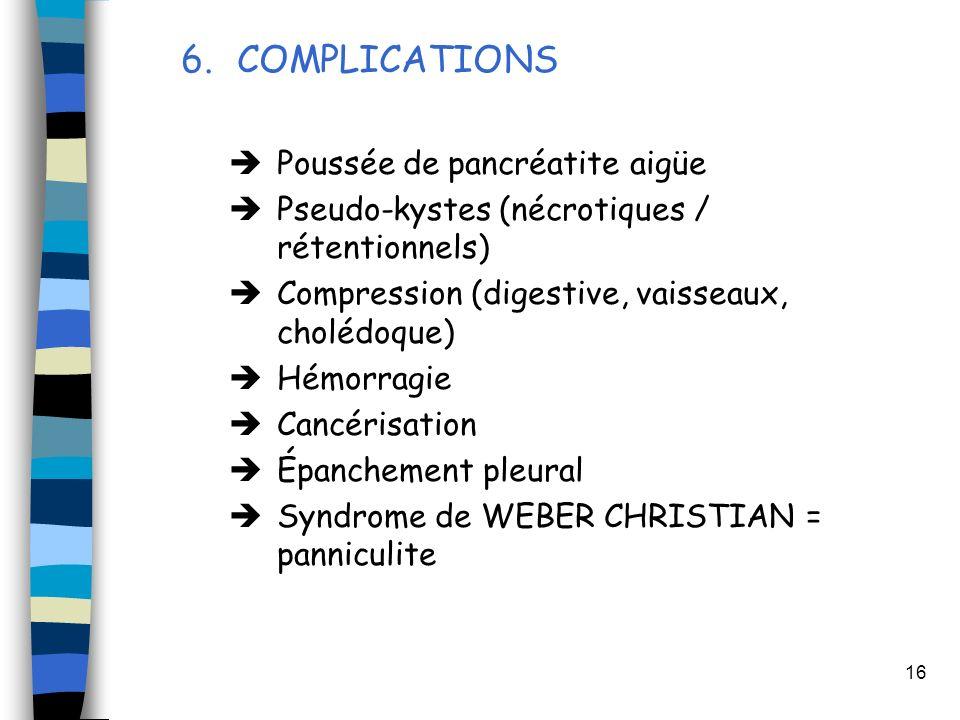 16 6.COMPLICATIONS Poussée de pancréatite aigüe Pseudo-kystes (nécrotiques / rétentionnels) Compression (digestive, vaisseaux, cholédoque) Hémorragie