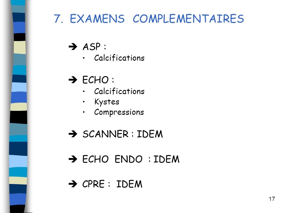 17 7. EXAMENS COMPLEMENTAIRES ASP : Calcifications ECHO : Calcifications Kystes Compressions SCANNER : IDEM ECHO ENDO : IDEM CPRE : IDEM