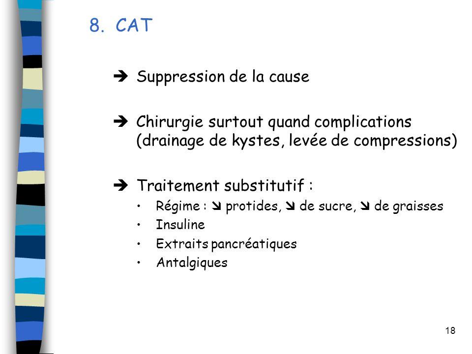 18 8. CAT Suppression de la cause Chirurgie surtout quand complications (drainage de kystes, levée de compressions) Traitement substitutif : Régime :