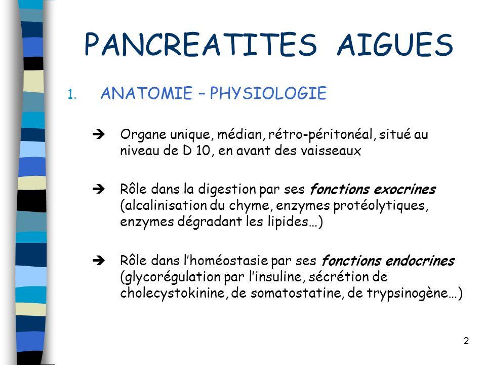 2 PANCREATITES AIGUES 1. ANATOMIE – PHYSIOLOGIE Organe unique, médian, rétro-péritonéal, situé au niveau de D 10, en avant des vaisseaux Rôle dans la