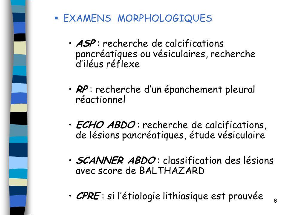 6 EXAMENS MORPHOLOGIQUES ASP : recherche de calcifications pancréatiques ou vésiculaires, recherche diléus réflexe RP : recherche dun épanchement pleu