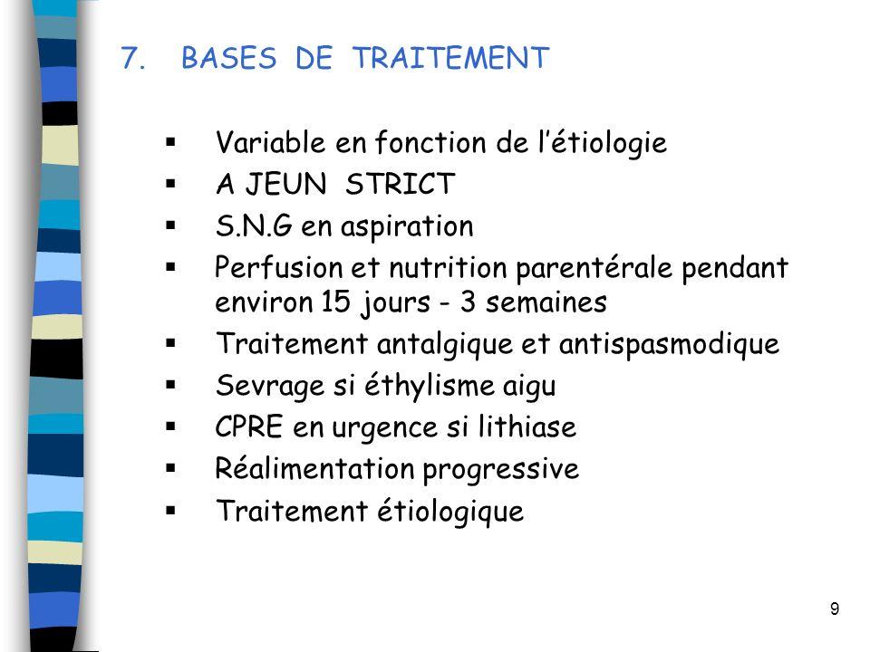9 7. BASES DE TRAITEMENT Variable en fonction de létiologie A JEUN STRICT S.N.G en aspiration Perfusion et nutrition parentérale pendant environ 15 jo