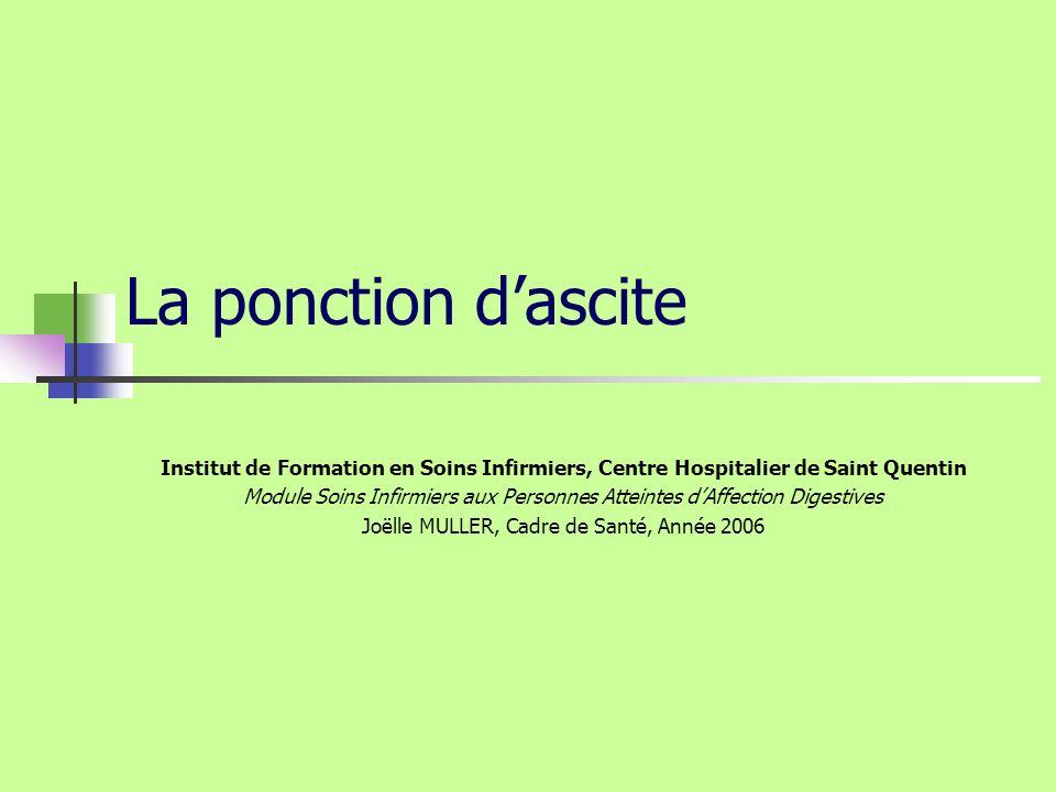 Joëlle MULLER-Année 2006 IFSI CH Saint Quentin Définition de lascite Epanchement liquidien dans la cavité péritonéale et se traduisant soit par : Une production de liquide par le péritoine lui-même (exudat inflammatoire ou néoplasique) Une diffusion de liquide à travers le péritoine par différence de pression osmotique (ex: transsudat au cours des cirrhoses)