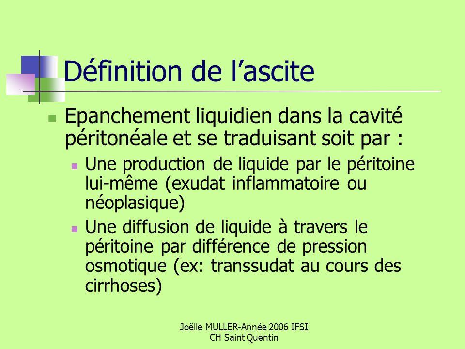 Joëlle MULLER-Année 2006 IFSI CH Saint Quentin Les 3 causes les plus fréquentes Insuffisance hépatique Décompensation cardiaque Cancers avec atteinte du péritoine Lascite traduit un état avancé de la pathologie