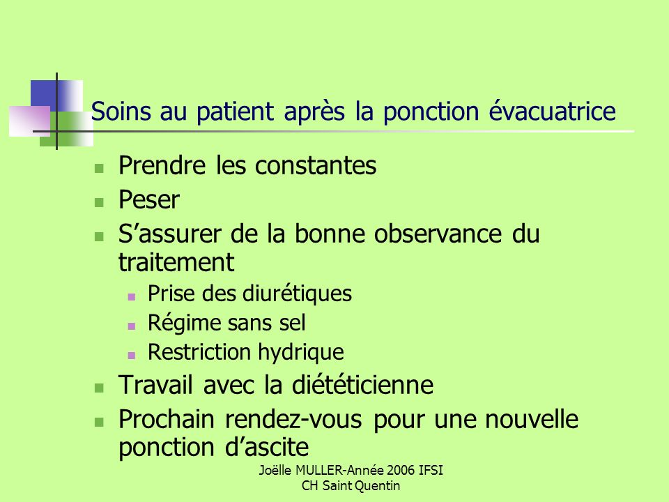 Joëlle MULLER-Année 2006 IFSI CH Saint Quentin Soins au patient après la ponction évacuatrice Prendre les constantes Peser Sassurer de la bonne observ