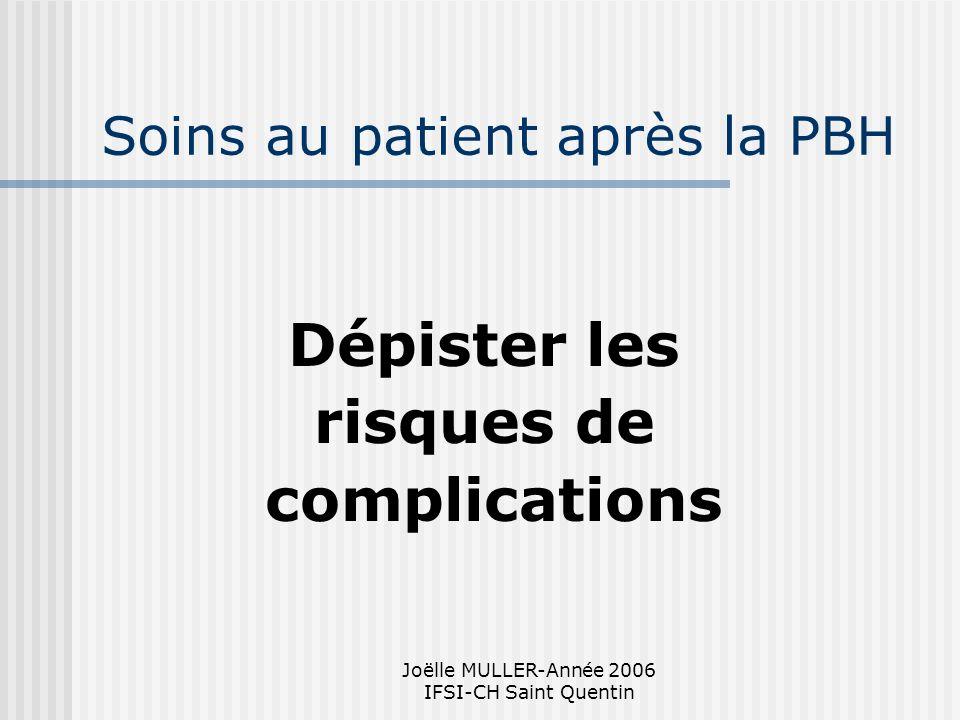 Joëlle MULLER-Année 2006 IFSI-CH Saint Quentin Soins au patient après la PBH Dépister les risques de complications