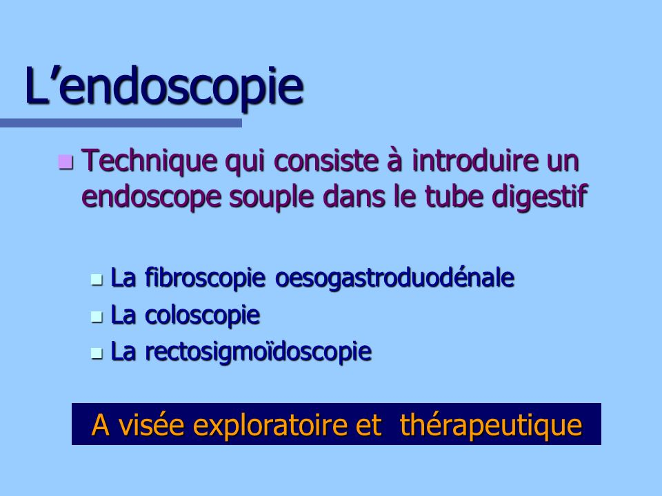 Lendoscopie Technique qui consiste à introduire un endoscope souple dans le tube digestif Technique qui consiste à introduire un endoscope souple dans