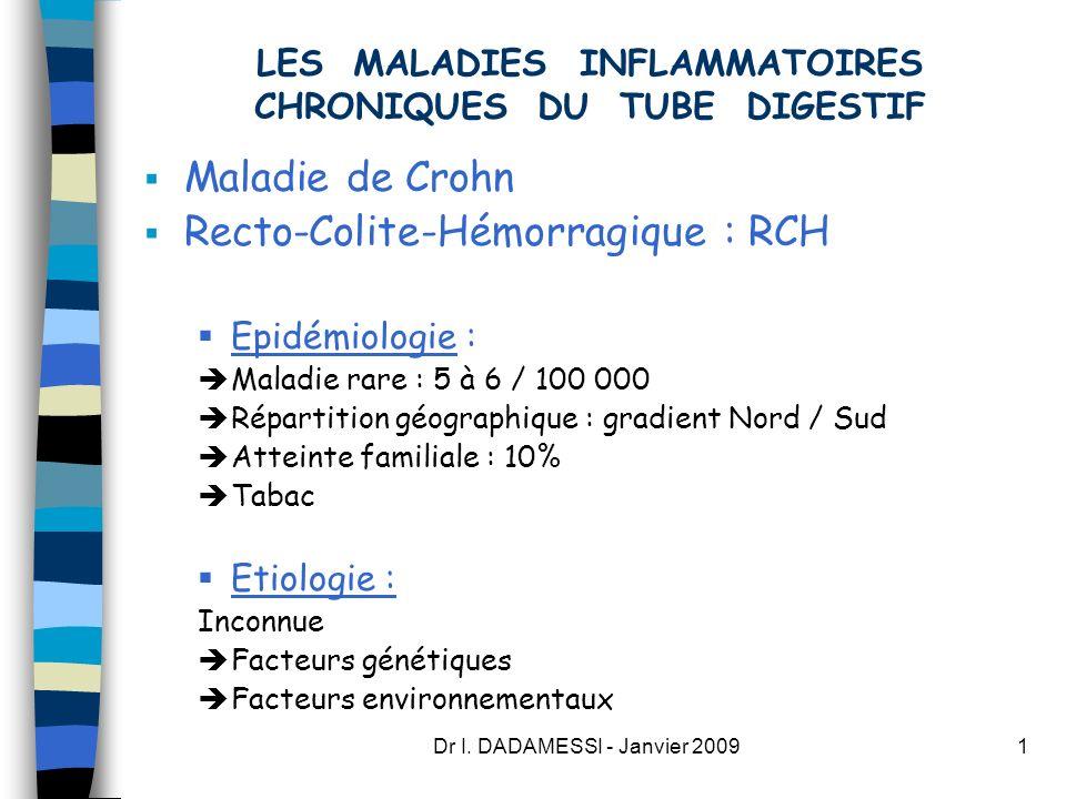 Dr I. DADAMESSI - Janvier 20091 LES MALADIES INFLAMMATOIRES CHRONIQUES DU TUBE DIGESTIF Maladie de Crohn Recto-Colite-Hémorragique : RCH Epidémiologie