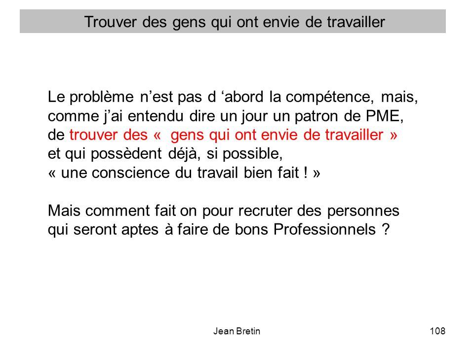 Jean Bretin108 Le problème nest pas d abord la compétence, mais, comme jai entendu dire un jour un patron de PME, de trouver des « gens qui ont envie de travailler » et qui possèdent déjà, si possible, « une conscience du travail bien fait .