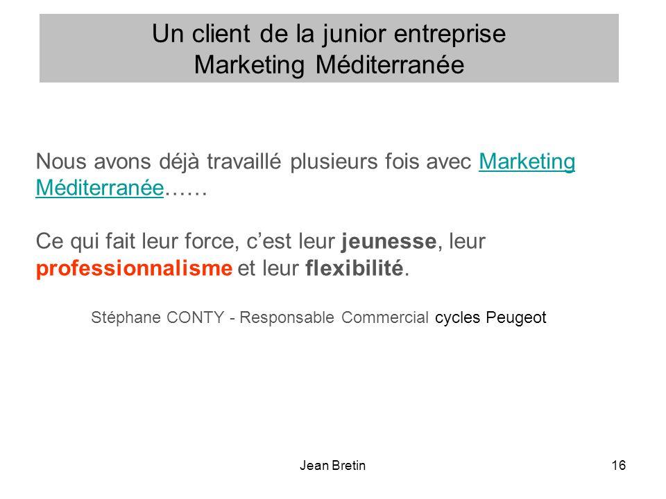 Jean Bretin16 Nous avons déjà travaillé plusieurs fois avec Marketing Méditerranée……Marketing Méditerranée Ce qui fait leur force, cest leur jeunesse, leur professionnalisme et leur flexibilité.