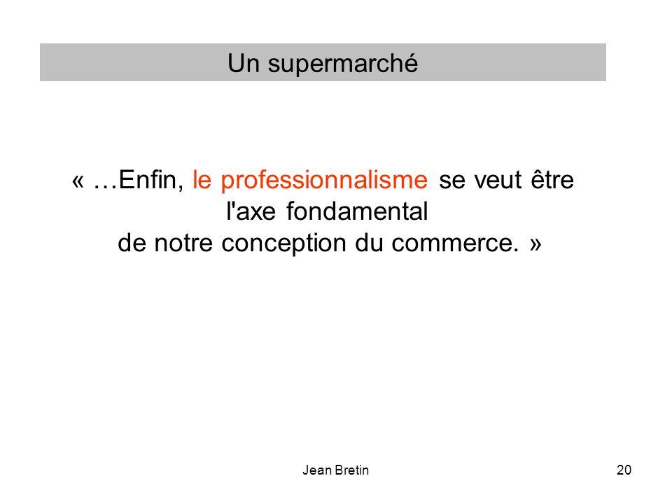Jean Bretin20 « …Enfin, le professionnalisme se veut être l axe fondamental de notre conception du commerce.