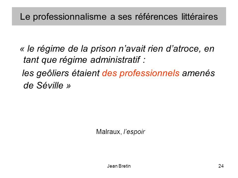 Jean Bretin24 Le professionnalisme a ses références littéraires « le régime de la prison navait rien datroce, en tant que régime administratif : les geôliers étaient des professionnels amenés de Séville » Malraux, lespoir