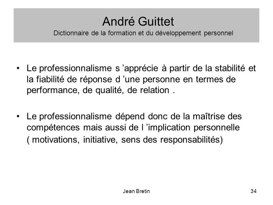 Jean Bretin34 André Guittet Dictionnaire de la formation et du développement personnel Le professionnalisme s apprécie à partir de la stabilité et la fiabilité de réponse d une personne en termes de performance, de qualité, de relation.