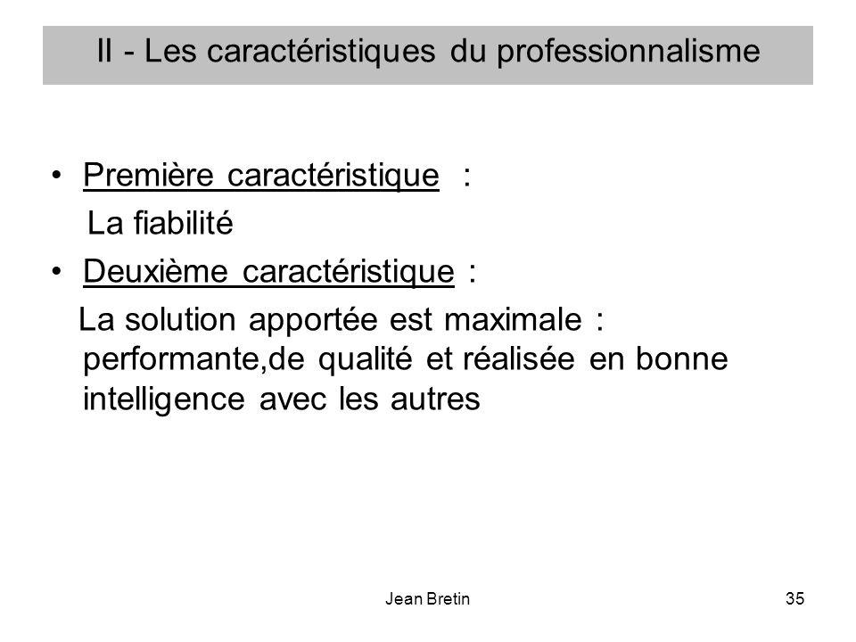 Jean Bretin35 II - Les caractéristiques du professionnalisme Première caractéristique : La fiabilité Deuxième caractéristique : La solution apportée est maximale : performante,de qualité et réalisée en bonne intelligence avec les autres