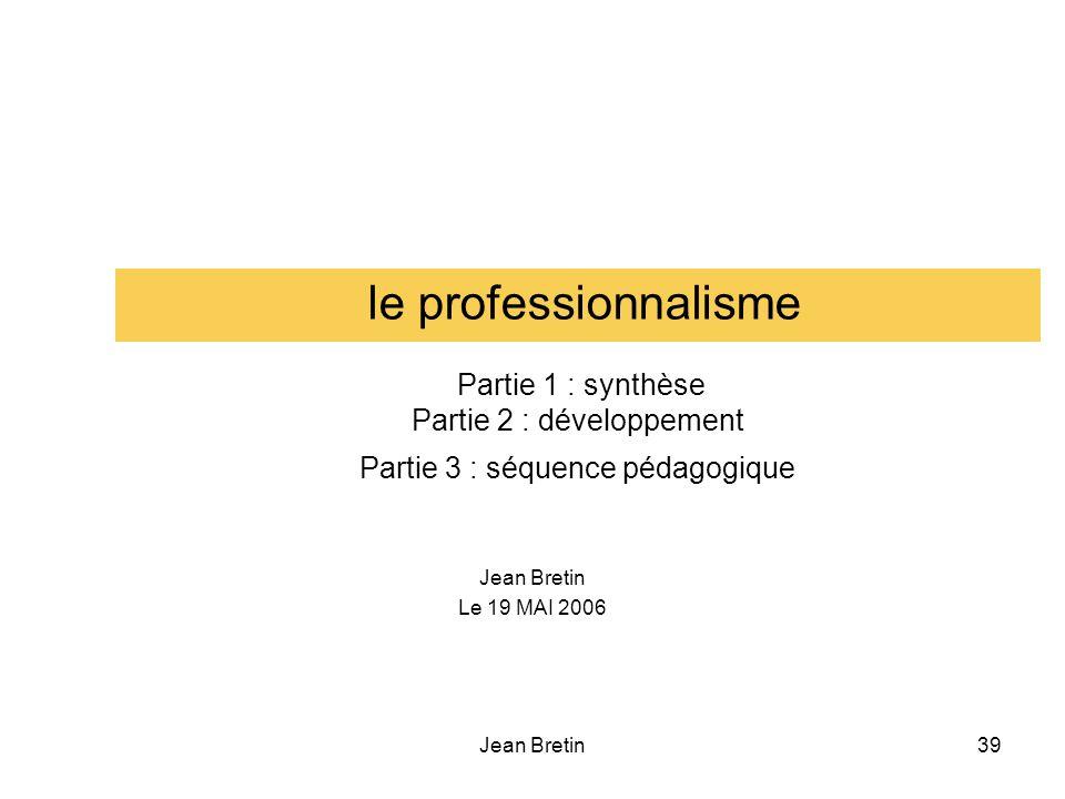 Jean Bretin39 le professionnalisme Partie 1 : synthèse Partie 2 : développement Partie 3 : séquence pédagogique Jean Bretin Le 19 MAI 2006