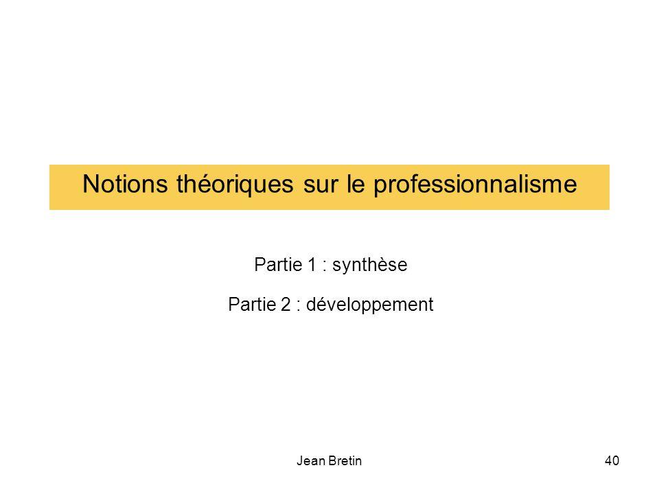Jean Bretin40 Notions théoriques sur le professionnalisme Partie 1 : synthèse Partie 2 : développement