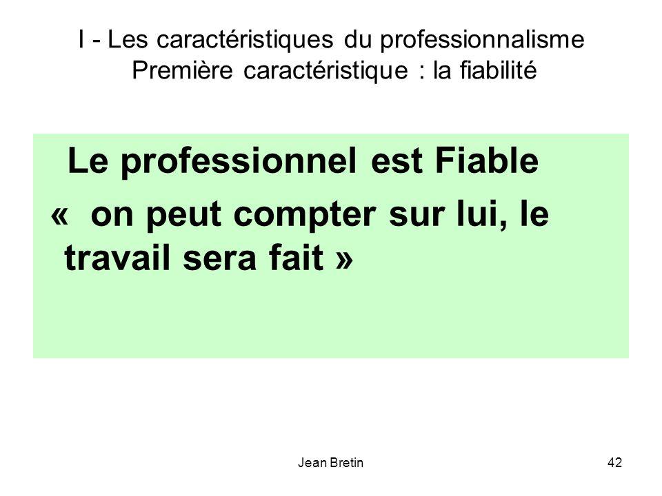 Jean Bretin42 I - Les caractéristiques du professionnalisme Première caractéristique : la fiabilité Le professionnel est Fiable « on peut compter sur lui, le travail sera fait »
