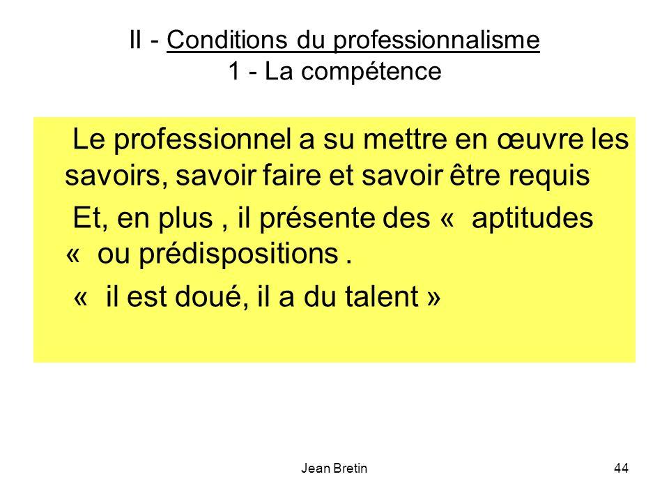 Jean Bretin44 II - Conditions du professionnalisme 1 - La compétence Le professionnel a su mettre en œuvre les savoirs, savoir faire et savoir être requis Et, en plus, il présente des « aptitudes « ou prédispositions.