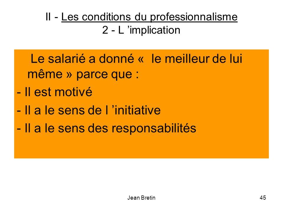 Jean Bretin45 II - Les conditions du professionnalisme 2 - L implication Le salarié a donné « le meilleur de lui même » parce que : - Il est motivé - Il a le sens de l initiative - Il a le sens des responsabilités