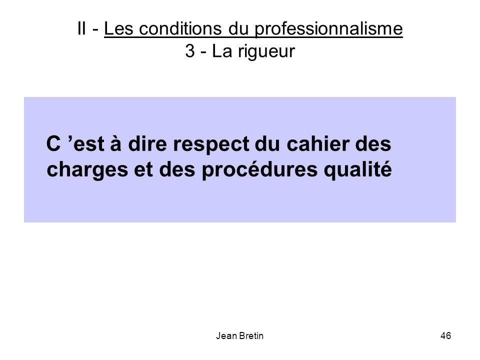 Jean Bretin46 II - Les conditions du professionnalisme 3 - La rigueur C est à dire respect du cahier des charges et des procédures qualité
