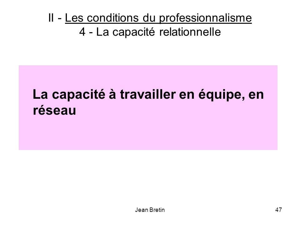 Jean Bretin47 II - Les conditions du professionnalisme 4 - La capacité relationnelle La capacité à travailler en équipe, en réseau