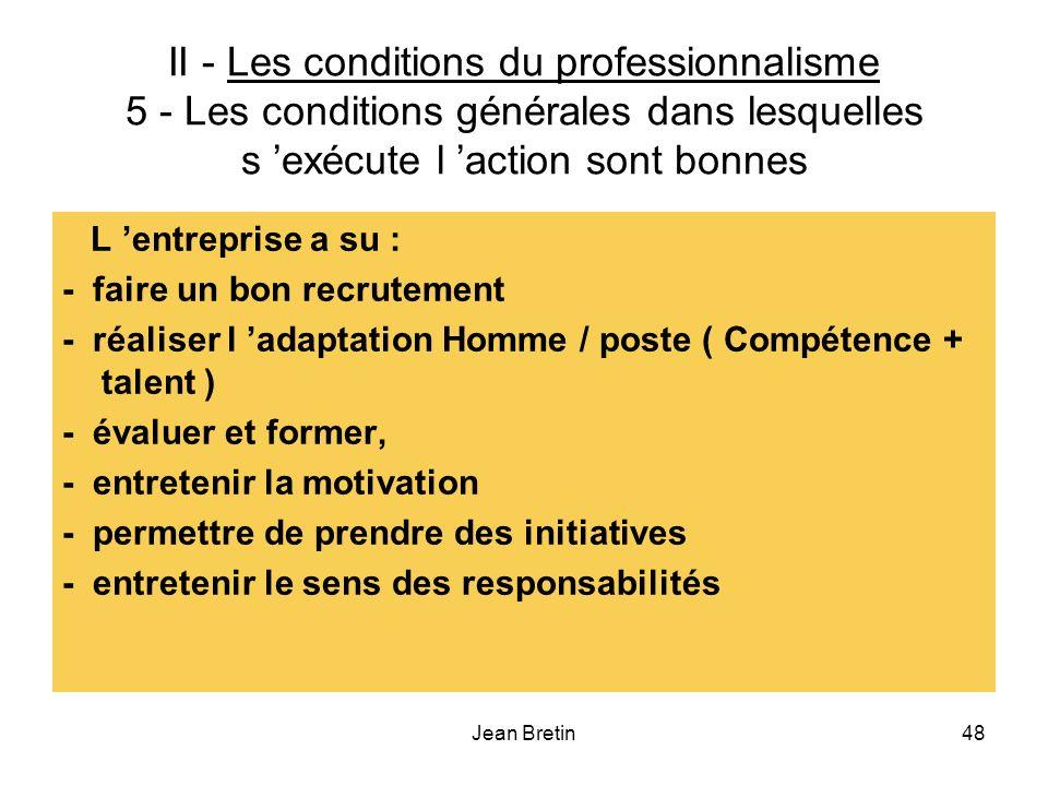 Jean Bretin48 II - Les conditions du professionnalisme 5 - Les conditions générales dans lesquelles s exécute l action sont bonnes L entreprise a su : - faire un bon recrutement - réaliser l adaptation Homme / poste ( Compétence + talent ) - évaluer et former, - entretenir la motivation - permettre de prendre des initiatives - entretenir le sens des responsabilités