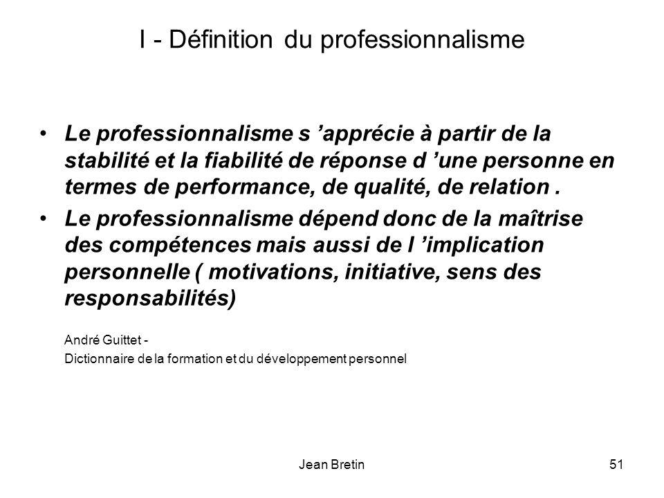 Jean Bretin51 I - Définition du professionnalisme Le professionnalisme s apprécie à partir de la stabilité et la fiabilité de réponse d une personne en termes de performance, de qualité, de relation.