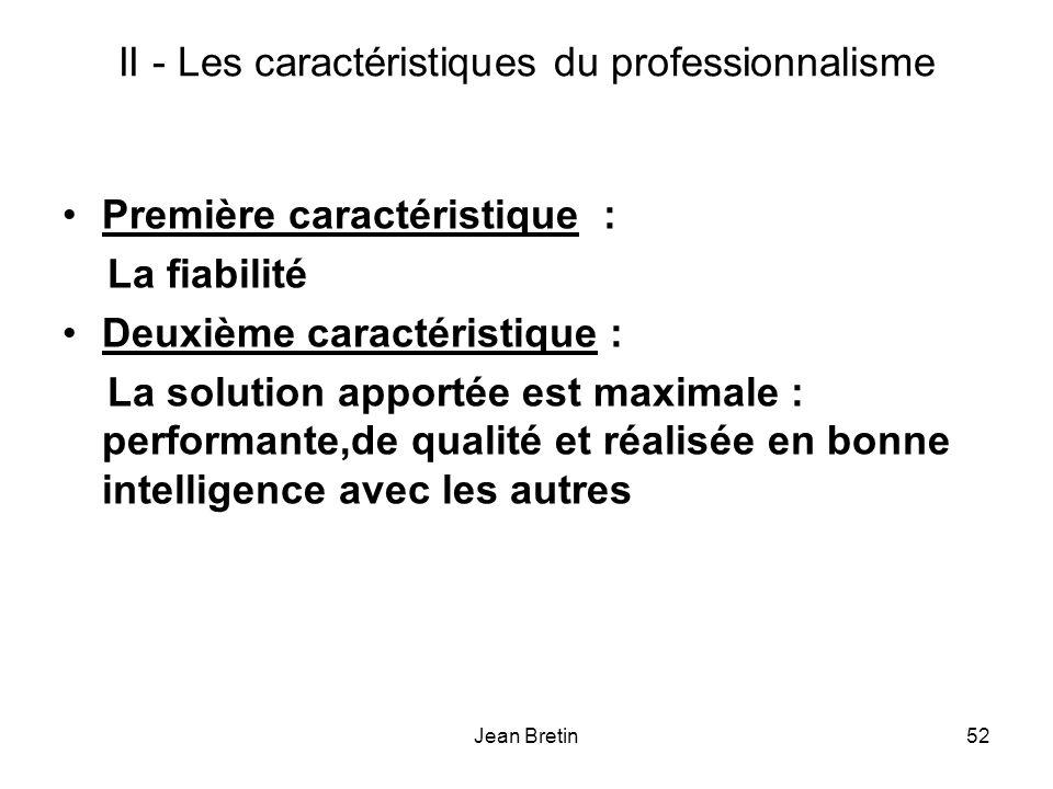 Jean Bretin52 II - Les caractéristiques du professionnalisme Première caractéristique : La fiabilité Deuxième caractéristique : La solution apportée est maximale : performante,de qualité et réalisée en bonne intelligence avec les autres
