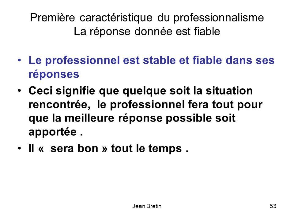 Jean Bretin53 Première caractéristique du professionnalisme La réponse donnée est fiable Le professionnel est stable et fiable dans ses réponses Ceci signifie que quelque soit la situation rencontrée, le professionnel fera tout pour que la meilleure réponse possible soit apportée.