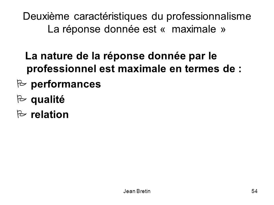 Jean Bretin54 Deuxième caractéristiques du professionnalisme La réponse donnée est « maximale » La nature de la réponse donnée par le professionnel est maximale en termes de : P performances P qualité P relation