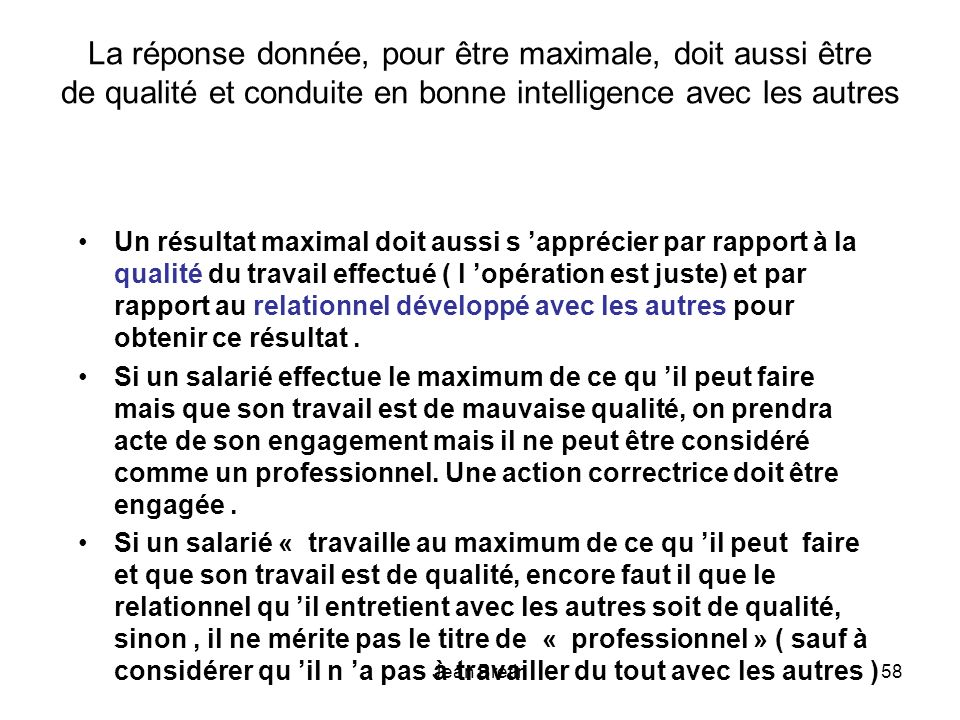 Jean Bretin58 La réponse donnée, pour être maximale, doit aussi être de qualité et conduite en bonne intelligence avec les autres Un résultat maximal doit aussi s apprécier par rapport à la qualité du travail effectué ( l opération est juste) et par rapport au relationnel développé avec les autres pour obtenir ce résultat.