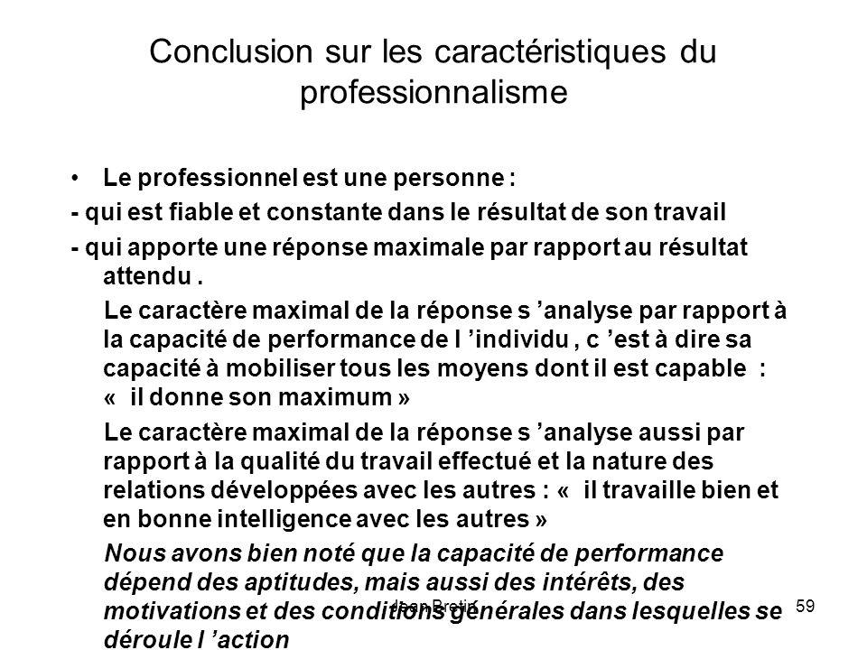 Jean Bretin59 Conclusion sur les caractéristiques du professionnalisme Le professionnel est une personne : - qui est fiable et constante dans le résultat de son travail - qui apporte une réponse maximale par rapport au résultat attendu.