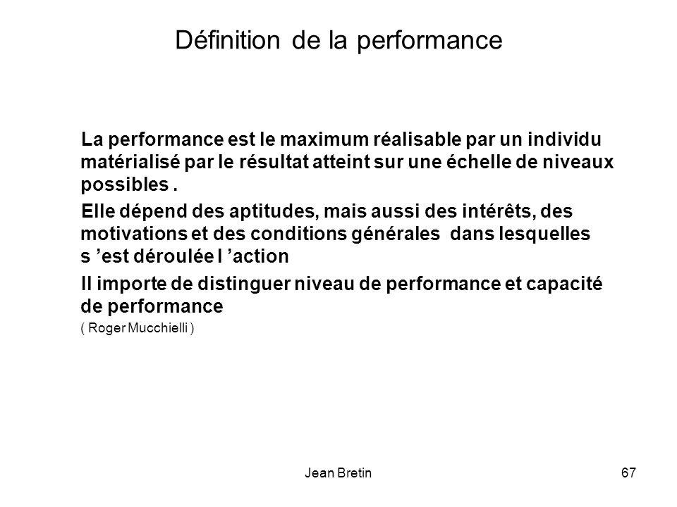 Jean Bretin67 Définition de la performance La performance est le maximum réalisable par un individu matérialisé par le résultat atteint sur une échelle de niveaux possibles.