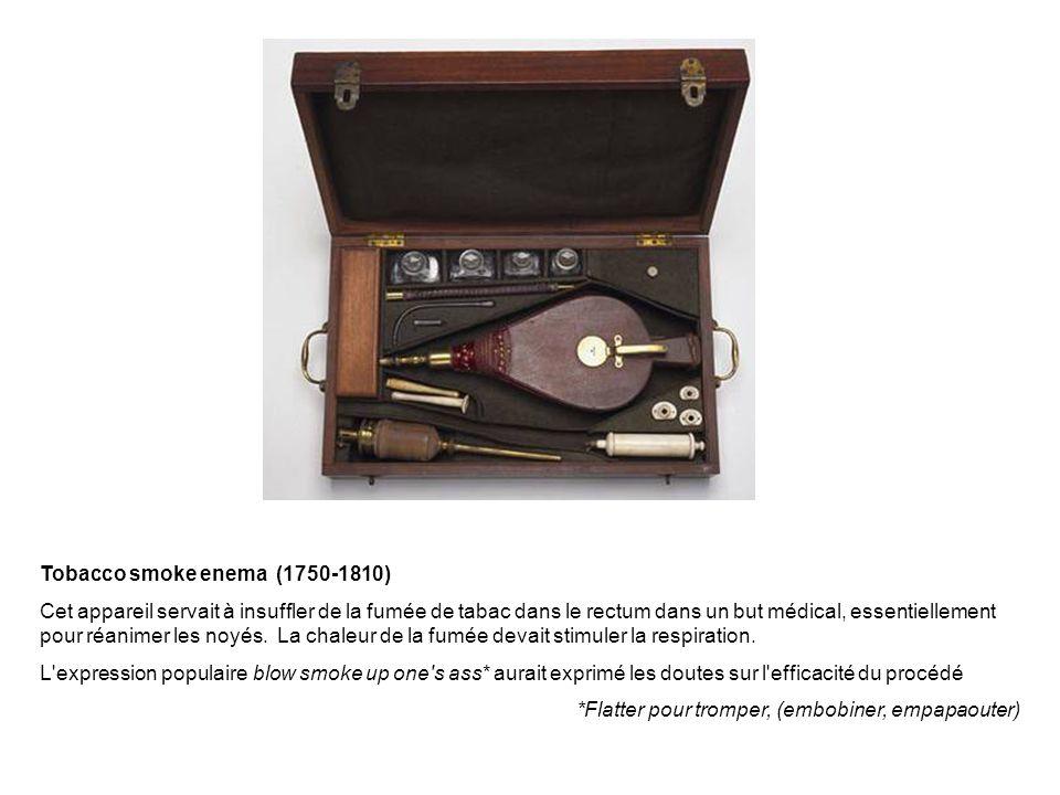 Tobacco smoke enema (1750-1810) Cet appareil servait à insuffler de la fumée de tabac dans le rectum dans un but médical, essentiellement pour réanime