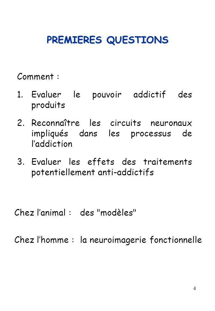 4 PREMIERES QUESTIONS Comment : 1.Evaluer le pouvoir addictif des produits 2.Reconnaître les circuits neuronaux impliqués dans les processus de laddic