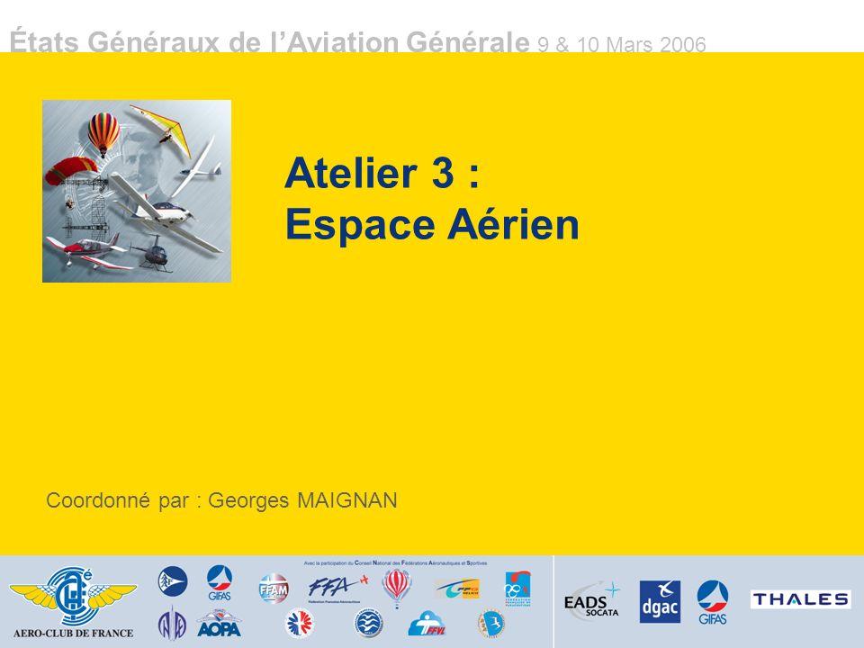États Généraux de lAviation Générale 9 & 10 Mars 2006 Atelier 3 : Espace Aérien Coordonné par : Georges MAIGNAN