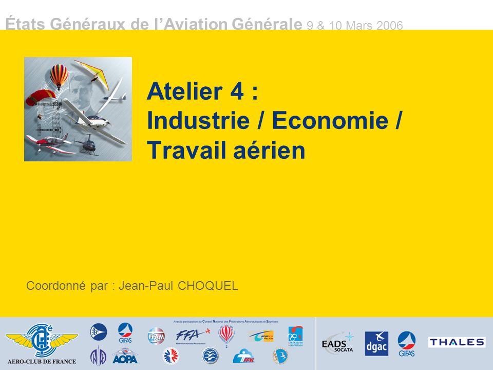 États Généraux de lAviation Générale 9 & 10 Mars 2006 Atelier 4 : Industrie / Economie / Travail aérien Coordonné par : Jean-Paul CHOQUEL