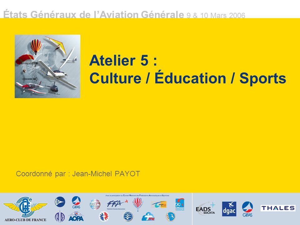 États Généraux de lAviation Générale 9 & 10 Mars 2006 Atelier 5 : Culture / Éducation / Sports Coordonné par : Jean-Michel PAYOT