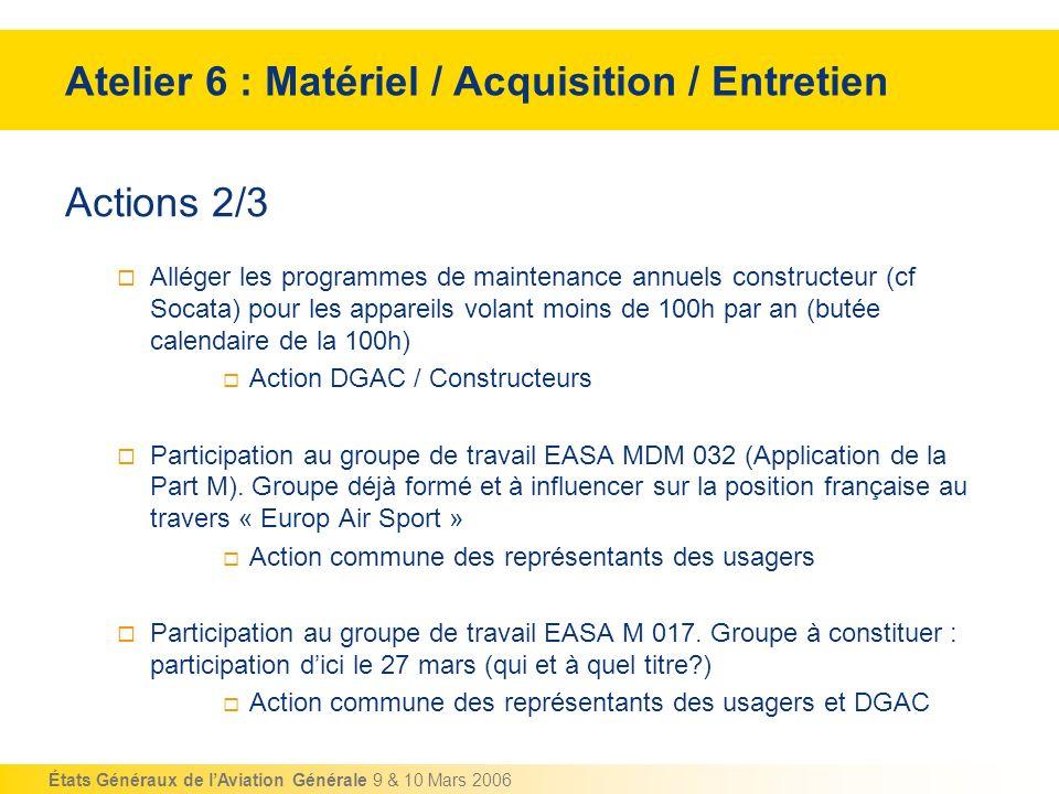 États Généraux de lAviation Générale 9 & 10 Mars 2006 Actions 2/3 Alléger les programmes de maintenance annuels constructeur (cf Socata) pour les appa