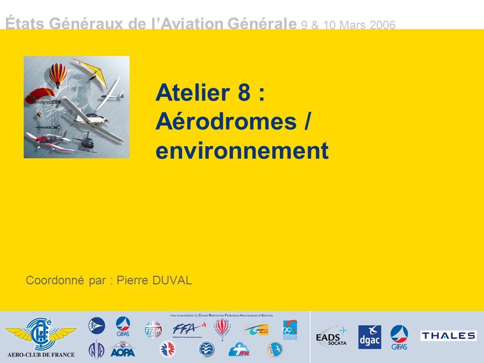 États Généraux de lAviation Générale 9 & 10 Mars 2006 Atelier 8 : Aérodromes / environnement Coordonné par : Pierre DUVAL