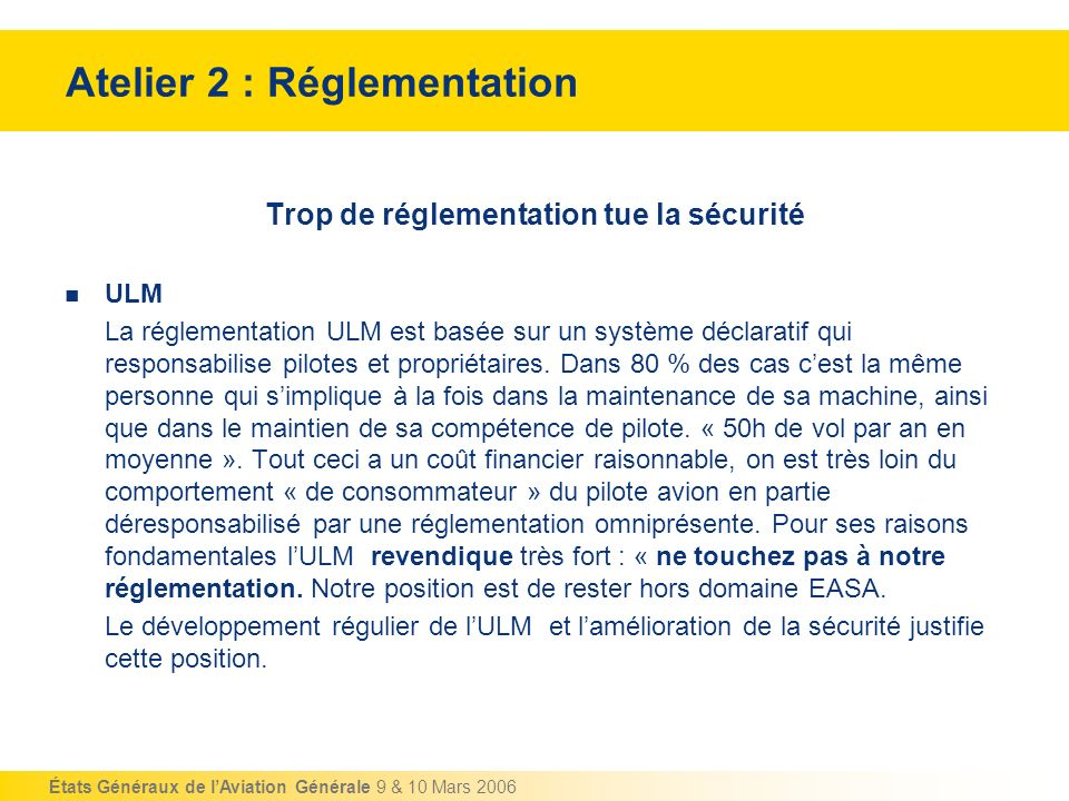 États Généraux de lAviation Générale 9 & 10 Mars 2006 Atelier 2 : Réglementation Dialogue avec les différentes Associations et Fédérations Il ressort fortement des entretiens que la concertation continue avec les différentes formes dactivité est très largement déficiente.