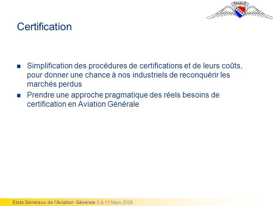 États Généraux de lAviation Générale 9 & 10 Mars 2006 Certification Simplification des procédures de certifications et de leurs coûts, pour donner une chance à nos industriels de reconquérir les marchés perdus Prendre une approche pragmatique des réels besoins de certification en Aviation Générale