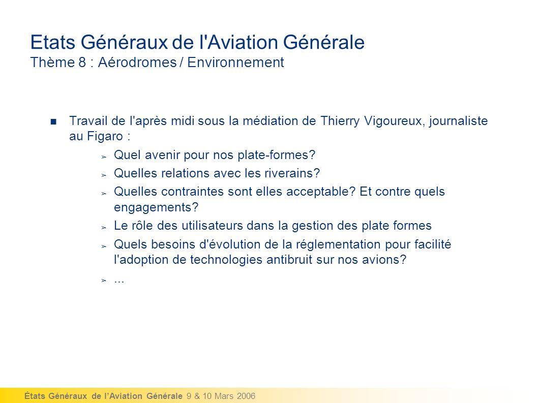 États Généraux de lAviation Générale 9 & 10 Mars 2006 Etats Généraux de l Aviation Générale Thème 8 : Aérodromes / Environnement Travail de l après midi sous la médiation de Thierry Vigoureux, journaliste au Figaro : Quel avenir pour nos plate-formes.