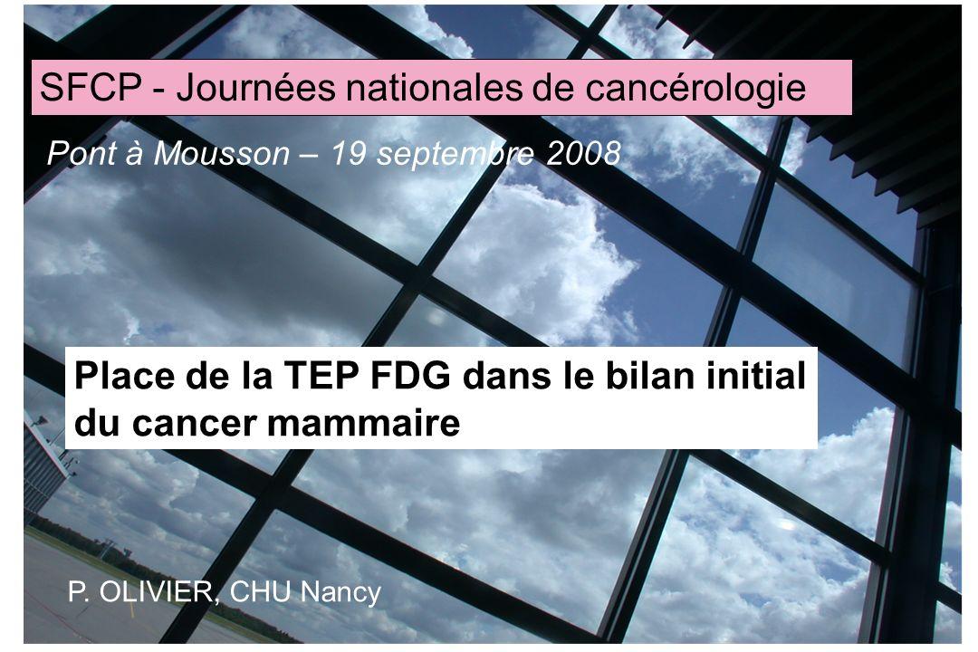 Place de la TEP FDG dans le bilan initial du cancer mammaire SFCP - Journées nationales de cancérologie Pont à Mousson – 19 septembre 2008 P. OLIVIER,