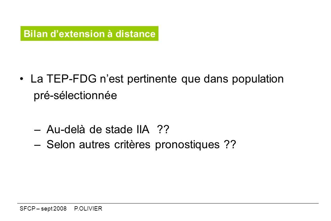 La TEP-FDG nest pertinente que dans population pré-sélectionnée – Au-delà de stade IIA ?? – Selon autres critères pronostiques ?? Bilan dextension à d