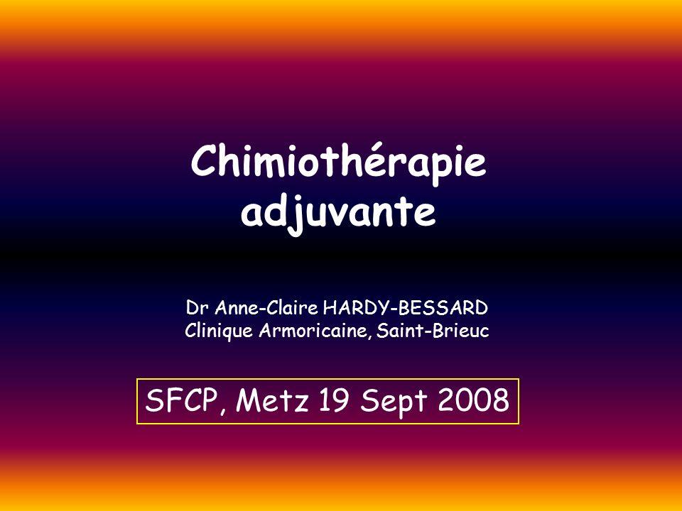 Chimiothérapie adjuvante Dr Anne-Claire HARDY-BESSARD Clinique Armoricaine, Saint-Brieuc SFCP, Metz 19 Sept 2008