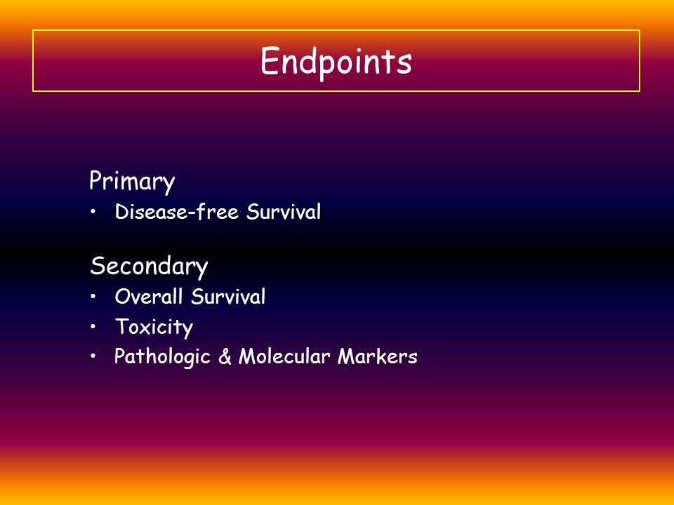 Endpoints Primary Disease-free Survival Secondary Overall Survival Toxicity Pathologic & Molecular Markers