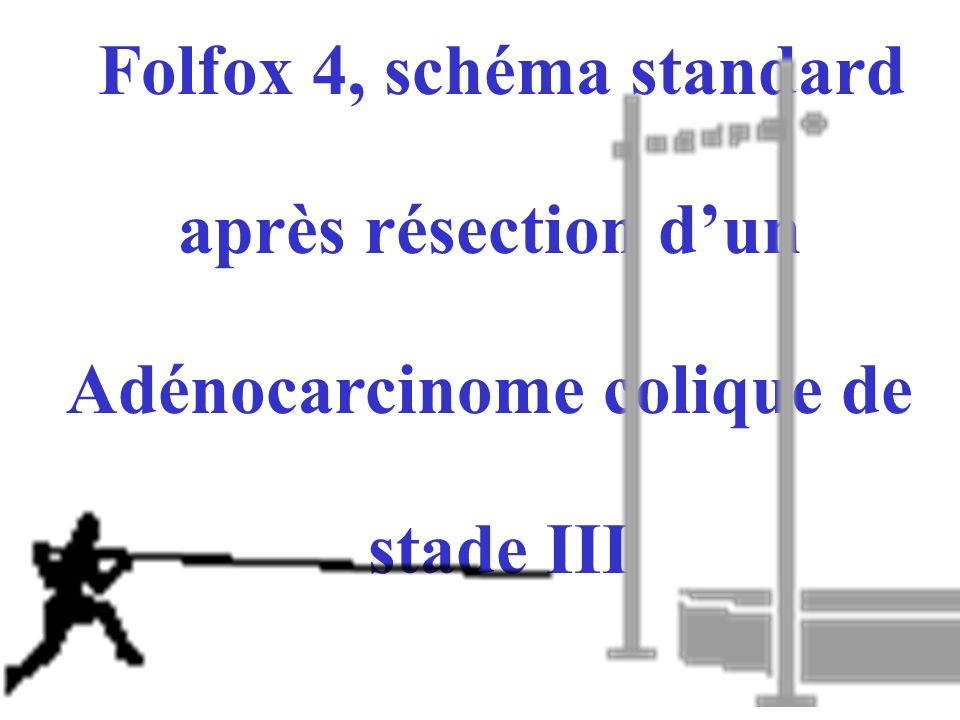 Folfox 4, schéma standard après résection dun Adénocarcinome colique de stade III